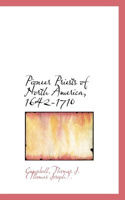 Pioneer Priests of North America, 1642-1710 - Thomas J (Thomas Joseph), Campbell