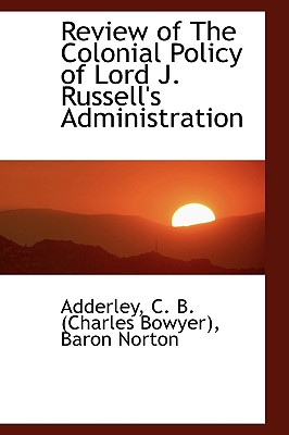 Review of the Colonial Policy of Lord J. Russell's Administration - C B (Charles Bowyer), Baron Norton Ad