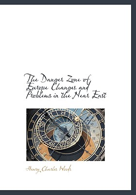 The Danger Zone of Europe Changes and Problems in the Near East - Woods, Henry Charles