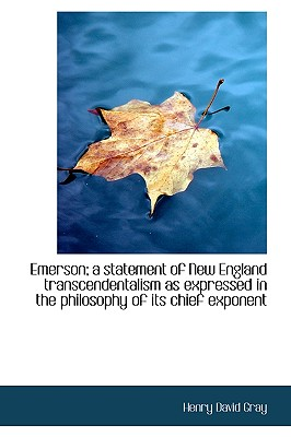 Emerson; A Statement of New England Transcendentalism as Expressed in the Philosophy of Its Chief Ex - Gray, Henry David