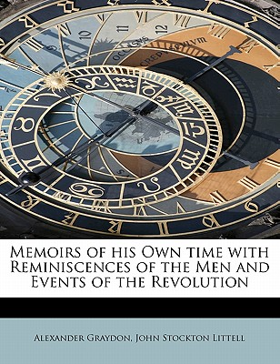 Memoirs of His Own Time with Reminiscences of the Men and Events of the Revolution - Graydon, Alexander, and Littell, John Stockton