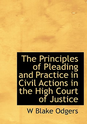 The Principles of Pleading and Practice in Civil Actions in the High Court of Justice - Odgers, W Blake