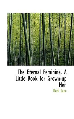 The Eternal Feminine. a Little Book for Grown-Up Men - Lane, Mark