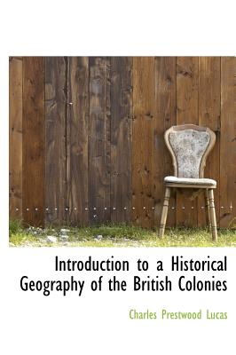 Introduction to a Historical Geography of the British Colonies - Lucas, Charles Prestwood