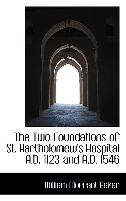 The Two Foundations of St. Bartholomew's Hospital A.D. 1123 and A.D. 1546 - Baker, William Morrant