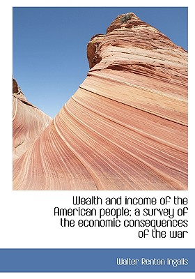 Wealth and Income of the American People; A Survey of the Economic Consequences of the War - Ingalls, Walter Renton