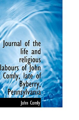 Journal of the Life and Religious Labours of John Comly, Late of Byberry, Pennsylvania - Comly, John