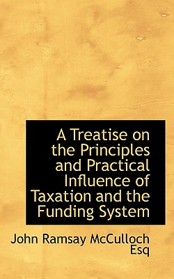 A Treatise on the Principles and Practical Influence of Taxation and the Funding System - McCulloch, John Ramsay