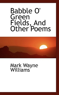 Babble O' Green Fields, and Other Poems - Williams, Mark Wayne