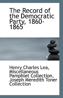 The Record of the Democratic Party, 1860-1865 - Lea, Henry Charles, and Miscellaneous Pamphlet Collection (Creator), and Joseph Meredith Toner Collection, Meredith Toner...