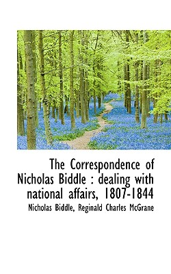 The Correspondence of Nicholas Biddle: Dealing with National Affairs, 1807-1844 - Biddle, Nicholas, and McGrane, Reginald Charles