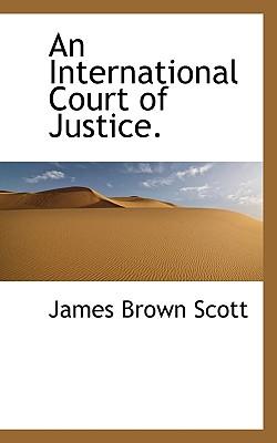An International Court of Justice. - Scott, James Brown