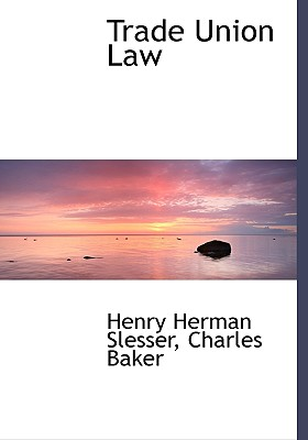 Trade Union Law - Slesser, Henry Herman, and Baker, Charles