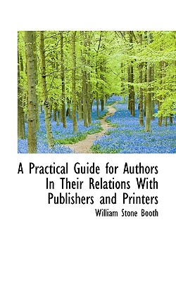 A Practical Guide for Authors in Their Relations with Publishers and Printers - Booth, William Stone