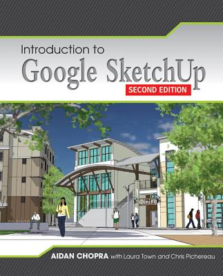Introduction to Google Sketchup - Chopra, Aidan, and Town, Laura, and Pichereau, Chris