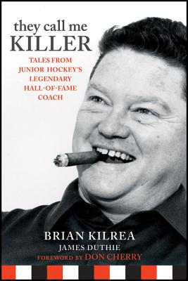 They Call Me Killer: Tales from Junior Hockey's Legendary Hall-Of-Fame Coach - Kilrea, Brian, and Duthie, James