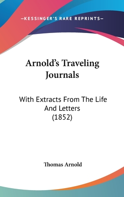 Arnold's Traveling Journals: With Extracts From the Life and Letters (1852) - Arnold, Thomas, Author