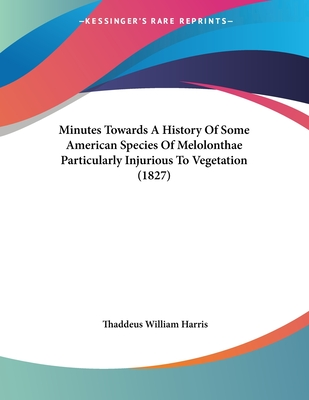 Minutes Towards a History of Some American Species of Melolonthae Particularly Injurious to Vegetation (1827) - Harris, Thaddeus William