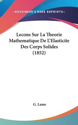 Lecons Sur La Theorie Mathematique de L'Elasticite Des Corps Solides (1852) - Lame, G
