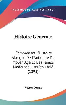 Histoire Generale: Comprenant L'Histoire Abregee de L'Antiquite Du Moyen Age Et Des Temps Modernes Jusqu'en 1848 (1891) - Duruy, Victor