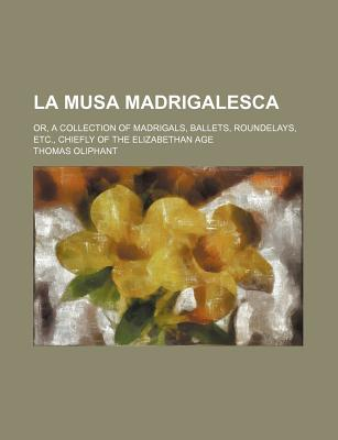 La Musa Madrigalesca: Or, a Collection of Madrigals, Ballets, Roundelays, Etc., Chiefly of the Elizabethan Age; With Remarks and Annotations. by Thomas Oliphant - Primary Source Edition - Oliphant, Thomas