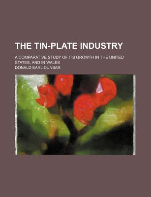 The Tin-Plate Industry; A Comparative Study of Its Growth in the United States, and in Wales - Dunbar, Donald Earl