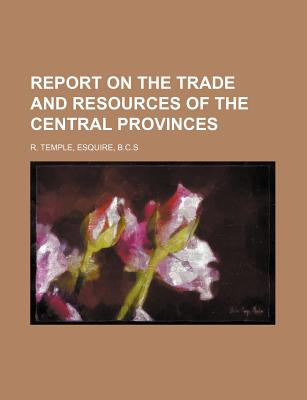 Report on the Trade and Resources of the Central Provinces - R Temple, Esquire B C S (Creator)