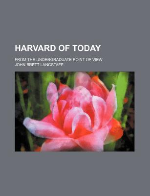 Harvard of Today, from the Undergraduate Point of View - Langstaff, John Brett