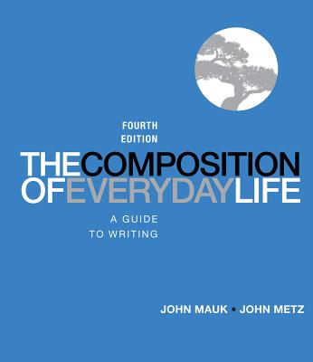 The Composition of Everyday Life: A Guide to Writing - Mauk, John, and Metz, John