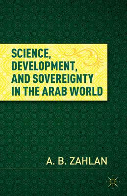 Science, Development, and Sovereignty in the Arab World - Zahlan, A. B.