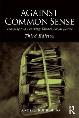 Against Common Sense: Teaching and Learning Toward Social Justice - Kumashiro, Kevin