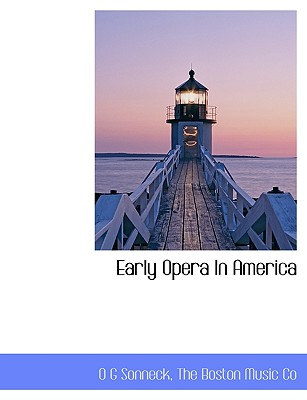 Early Opera in America - Sonneck, O G, and The Boston Music Co, Boston Music Co (Creator)