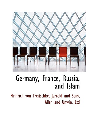 Germany, France, Russia, and Islam - Treitschke, Heinrich Von, and Jarrold and Sons, And Sons (Creator), and Allen and Unwin, Ltd (Creator)