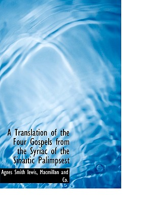 A Translation of the Four Gospels from the Syriac of the Sinaitic Palimpsest - Lewis, Agnes Smith, and MacMillan & Co (Creator)