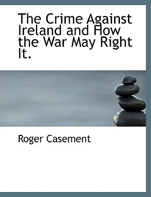 The Crime Against Ireland and How the War May Right It. - Casement, Roger, Sir