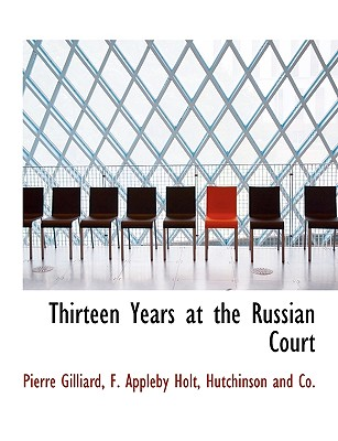 Thirteen Years at the Russian Court - Gilliard, Pierre, and Holt, F Appleby, and Hutchinson and Co, And Co (Creator)