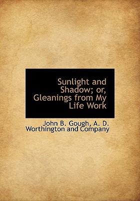 Sunlight and Shadow; Or, Gleanings from My Life Work - Gough, John Bartholomew, and A D Worthington and Company, D Worthington and Company (Creator)