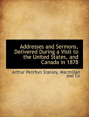 Addresses and Sermons, Delivered During a Visit to the United States, and Canada in 1878 - Stanley, Arthur Penrhyn, and MacMillan & Co (Creator)