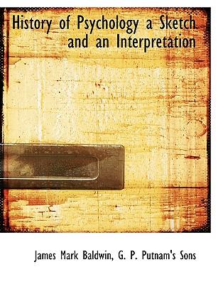 History of Psychology a Sketch and an Interpretation - Baldwin, James Mark, and G P Putnam & Co (Creator), and G P Putnam's Sons (Creator)