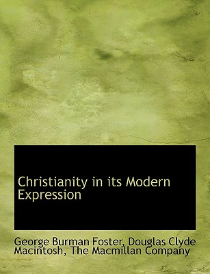 Christianity in Its Modern Expression - Foster, George Burman, and MacIntosh, Douglas Clyde, and The MacMillan Company, MacMillan Company (Creator)