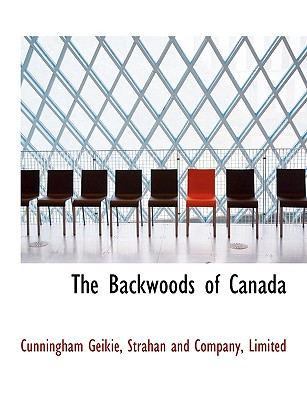 The Backwoods of Canada - Geikie, Cunningham, and Strahan and Company, Limited (Creator)