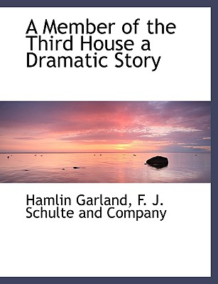 A Member of the Third House a Dramatic Story - Garland, Hamlin, and F J Schulte and Company, J Schulte and Company (Creator)
