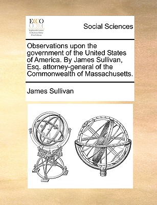 Observations Upon the Government of the United States of America. by James Sullivan, Esq. Attorney-General of the Commonwealth of Massachusetts. - Sullivan, James