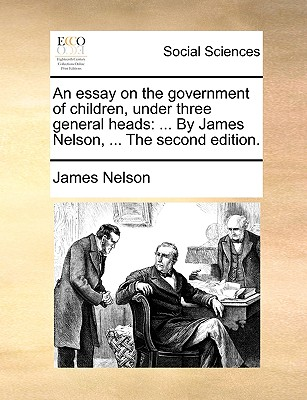 An Essay on the Government of Children, Under Three General Heads: By James Nelson, ... the Second Edition. - Nelson, James