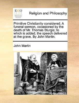 Primitive Christianity Considered. a Funeral Sermon, Occasioned by the Death of Mr. Thomas Sturgis; To Which Is Added, the Speech Delivered at the Grave. by John Martin. - Martin, John