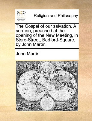 The Gospel of Our Salvation. a Sermon, Preached at the Opening of the New Meeting, in Store-Street, Bedford-Square, by John Martin. - Martin, John