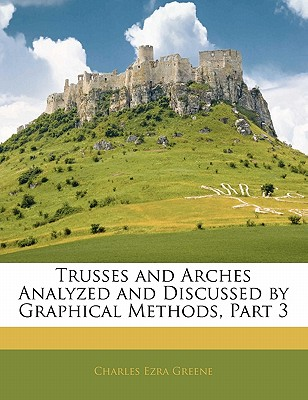 Trusses and Arches Analyzed and Discussed by Graphical Methods, Part 3 - Greene, Charles Ezra