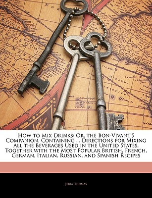 How to Mix Drinks: Or, the Bon-Vivant's Companion, Containing ... Directions for Mixing All the Beverages Used in the United States, Together with the Most Popular British, French, German, Italian, Russian, and Spanish Recipes - Thomas, Jerry, Dr.