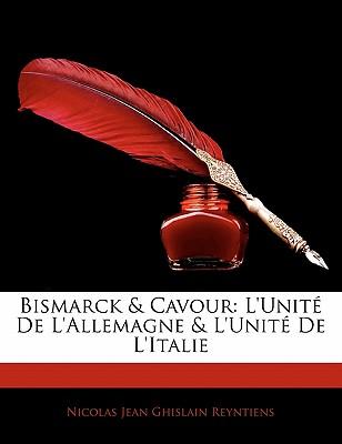 Bismarck & Cavour: L'Unit de L'Allemagne & L'Unit de L'Italie - Reyntiens, Nicolas Jean Ghislain
