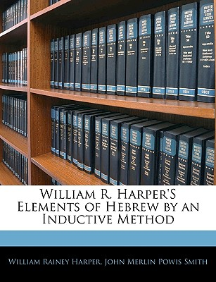 William R. Harper's Elements of Hebrew by an Inductive Method - Harper, William Rainey, and Smith, John Merlin Powis